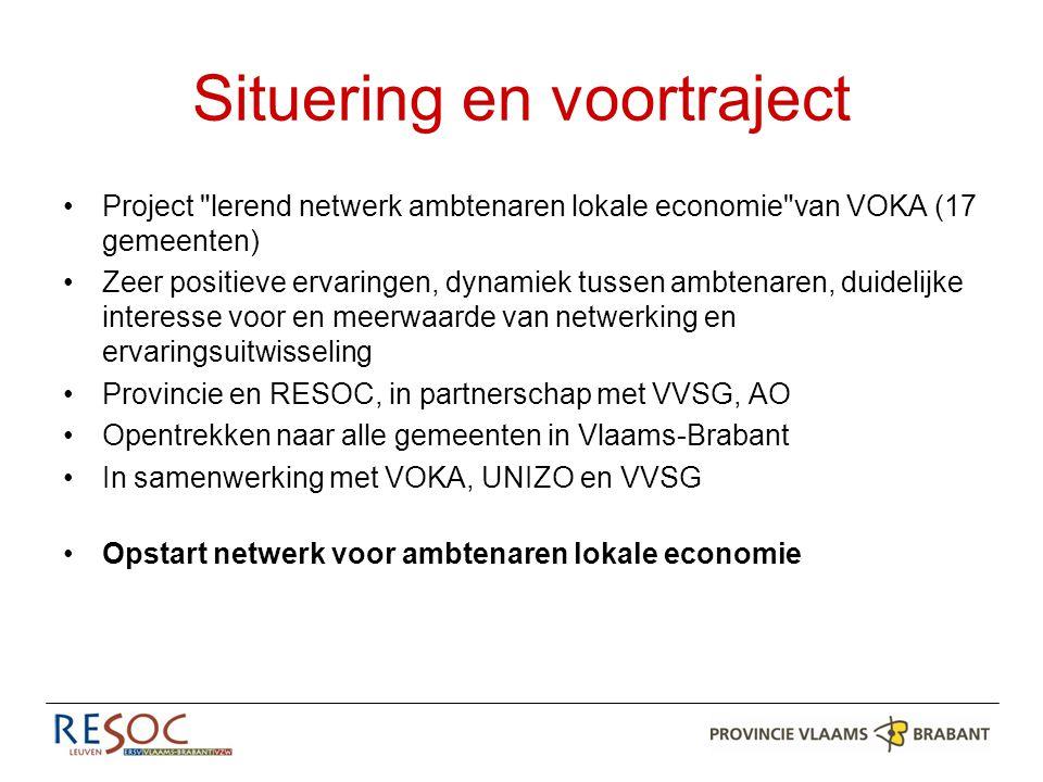 Situering en voortraject Project lerend netwerk ambtenaren lokale economie van VOKA (17 gemeenten) Zeer positieve ervaringen, dynamiek tussen ambtenaren, duidelijke interesse voor en meerwaarde van netwerking en ervaringsuitwisseling Provincie en RESOC, in partnerschap met VVSG, AO Opentrekken naar alle gemeenten in Vlaams-Brabant In samenwerking met VOKA, UNIZO en VVSG Opstart netwerk voor ambtenaren lokale economie