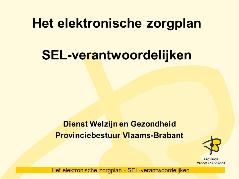 Het elektronische zorgplan - SEL-verantwoordelijken Het elektronische zorgplan SEL-verantwoordelijken Dienst Welzijn en Gezondheid Provinciebestuur Vlaams-Brabant