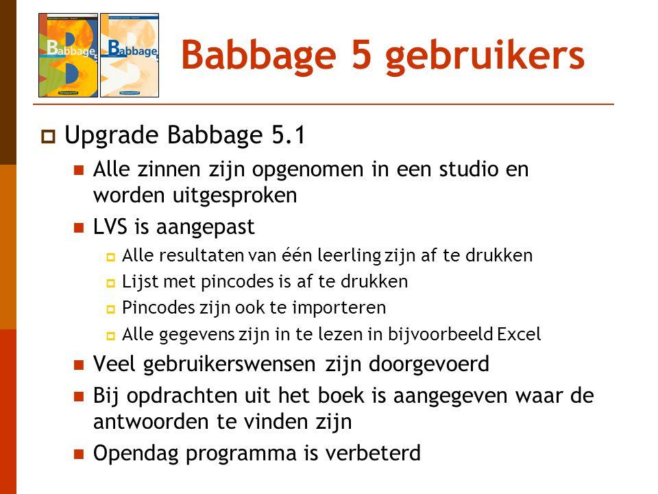 Babbage 5 gebruikers  Upgrade Babbage 5.1 Alle zinnen zijn opgenomen in een studio en worden uitgesproken LVS is aangepast  Alle resultaten van één