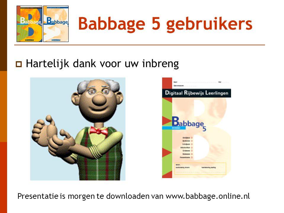 Babbage 5 gebruikers  Hartelijk dank voor uw inbreng Presentatie is morgen te downloaden van www.babbage.online.nl