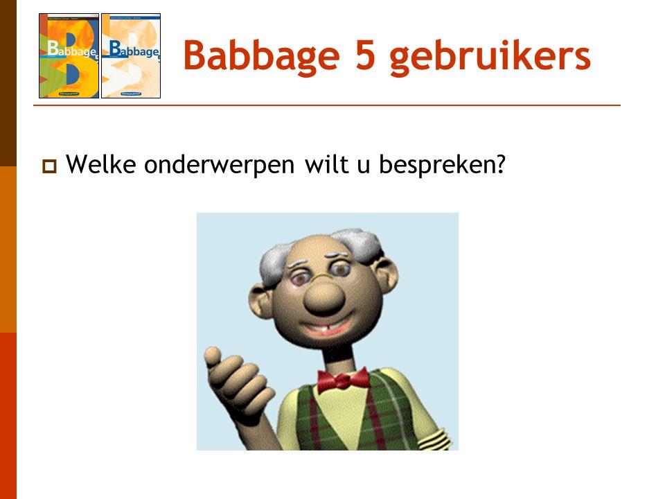 Babbage 5 gebruikers  Welke onderwerpen wilt u bespreken?
