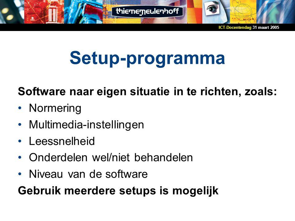31 maart 2005ICT-Docentendag Setup-programma Software naar eigen situatie in te richten, zoals: Normering Multimedia-instellingen Leessnelheid Onderdelen wel/niet behandelen Niveau van de software Gebruik meerdere setups is mogelijk