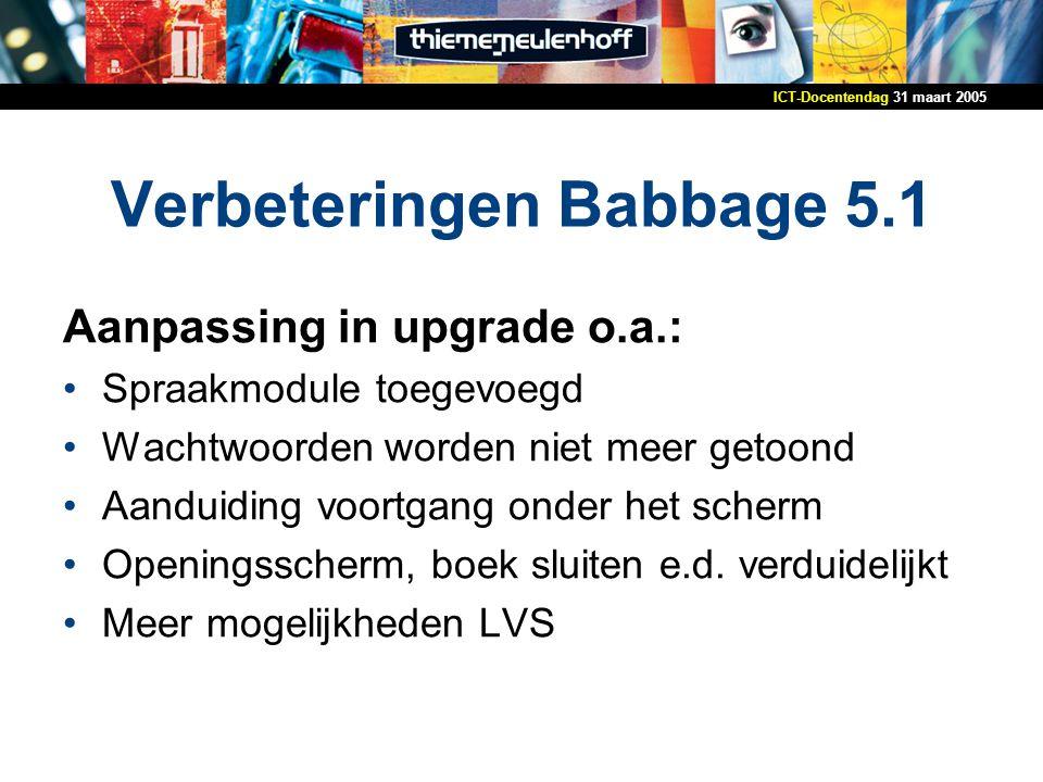 31 maart 2005ICT-Docentendag Verbeteringen Babbage 5.1 Aanpassing in upgrade o.a.: Spraakmodule toegevoegd Wachtwoorden worden niet meer getoond Aanduiding voortgang onder het scherm Openingsscherm, boek sluiten e.d.