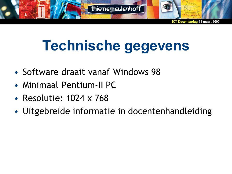 31 maart 2005ICT-Docentendag Technische gegevens Software draait vanaf Windows 98 Minimaal Pentium-II PC Resolutie: 1024 x 768 Uitgebreide informatie in docentenhandleiding
