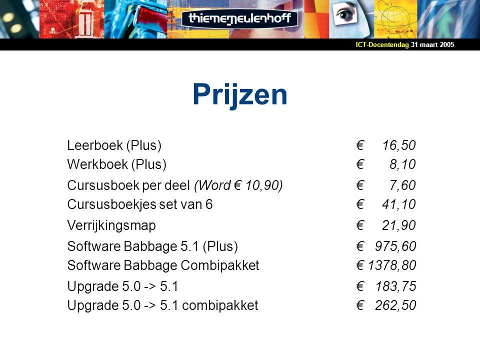 31 maart 2005ICT-Docentendag Prijzen Leerboek (Plus) Werkboek (Plus) € 16,50 € 8,10 Cursusboek per deel (Word € 10,90) Cursusboekjes set van 6 € 7,60 € 41,10 Verrijkingsmap€ 21,90 Software Babbage 5.1 (Plus) Software Babbage Combipakket € 975,60 € 1378,80 Upgrade 5.0 -> 5.1 Upgrade 5.0 -> 5.1 combipakket € 183,75 € 262,50