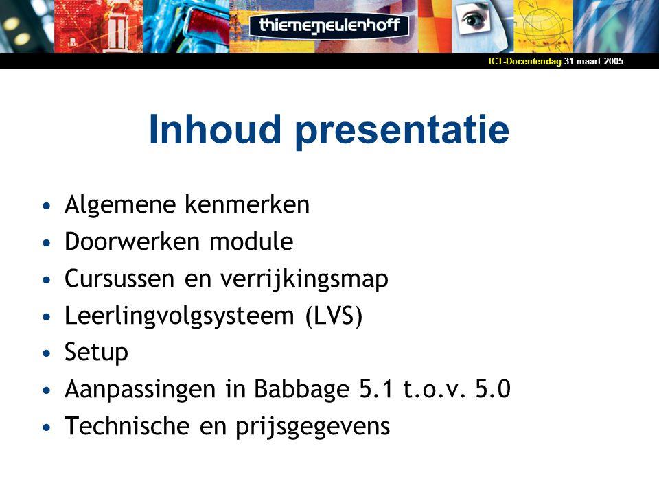 31 maart 2005ICT-Docentendag Inhoud presentatie Algemene kenmerken Doorwerken module Cursussen en verrijkingsmap Leerlingvolgsysteem (LVS) Setup Aanpassingen in Babbage 5.1 t.o.v.