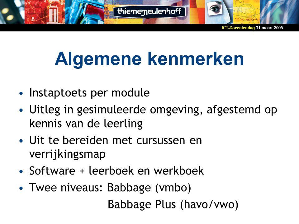31 maart 2005ICT-Docentendag Algemene kenmerken Instaptoets per module Uitleg in gesimuleerde omgeving, afgestemd op kennis van de leerling Uit te bereiden met cursussen en verrijkingsmap Software + leerboek en werkboek Twee niveaus: Babbage (vmbo) Babbage Plus (havo/vwo)