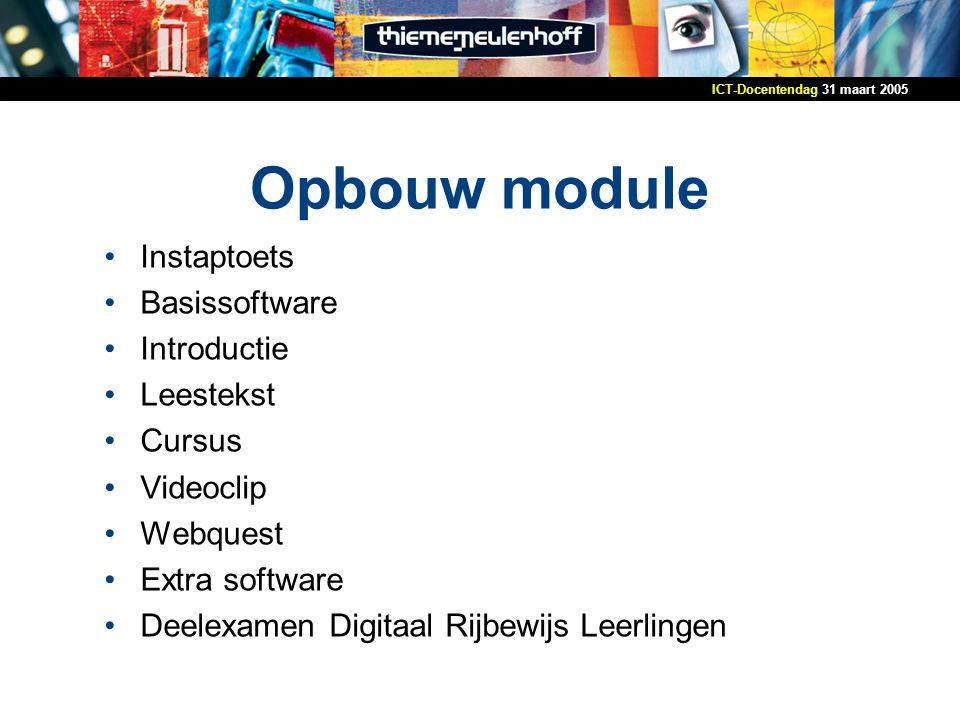 31 maart 2005ICT-Docentendag Opbouw module Instaptoets Basissoftware Introductie Leestekst Cursus Videoclip Webquest Extra software Deelexamen Digitaal Rijbewijs Leerlingen