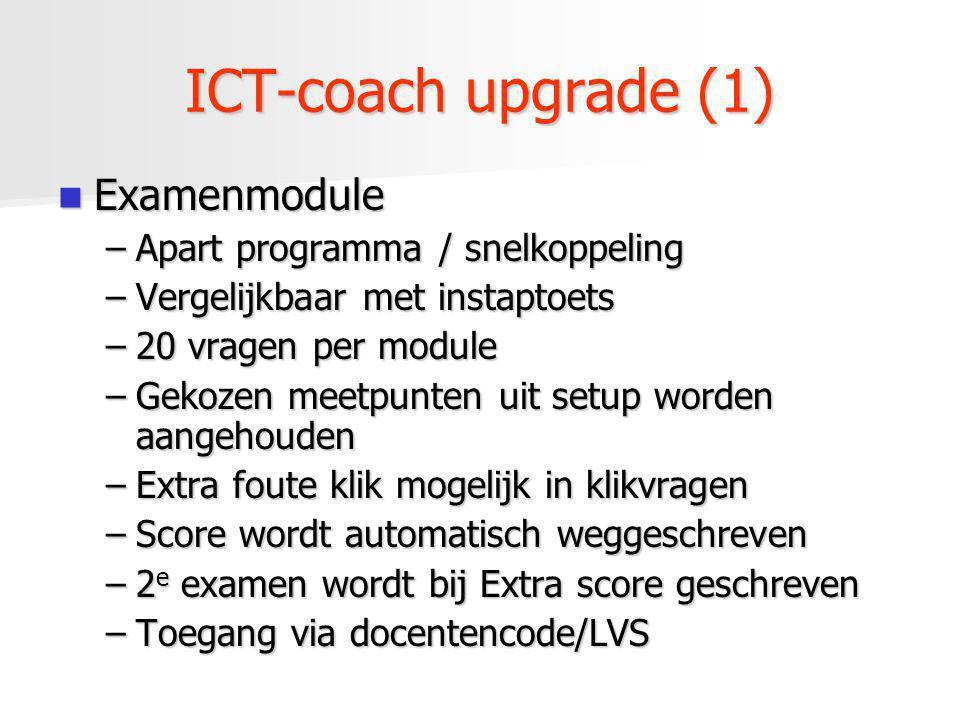ICT-coach upgrade (1) Examenmodule Examenmodule –Apart programma / snelkoppeling –Vergelijkbaar met instaptoets –20 vragen per module –Gekozen meetpun