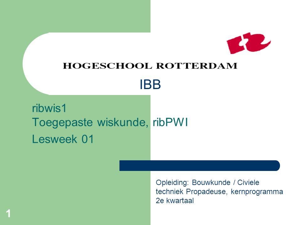 1 ribwis1 Toegepaste wiskunde, ribPWI Lesweek 01 Opleiding: Bouwkunde / Civiele techniek Propadeuse, kernprogramma 2e kwartaal IBB