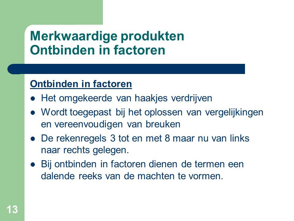 13 Merkwaardige produkten Ontbinden in factoren Ontbinden in factoren Het omgekeerde van haakjes verdrijven Wordt toegepast bij het oplossen van verge