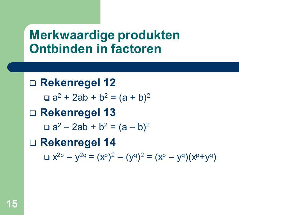 15 Merkwaardige produkten Ontbinden in factoren  Rekenregel 12  a 2 + 2ab + b 2 = (a + b) 2  Rekenregel 13  a 2 – 2ab + b 2 = (a – b) 2  Rekenreg