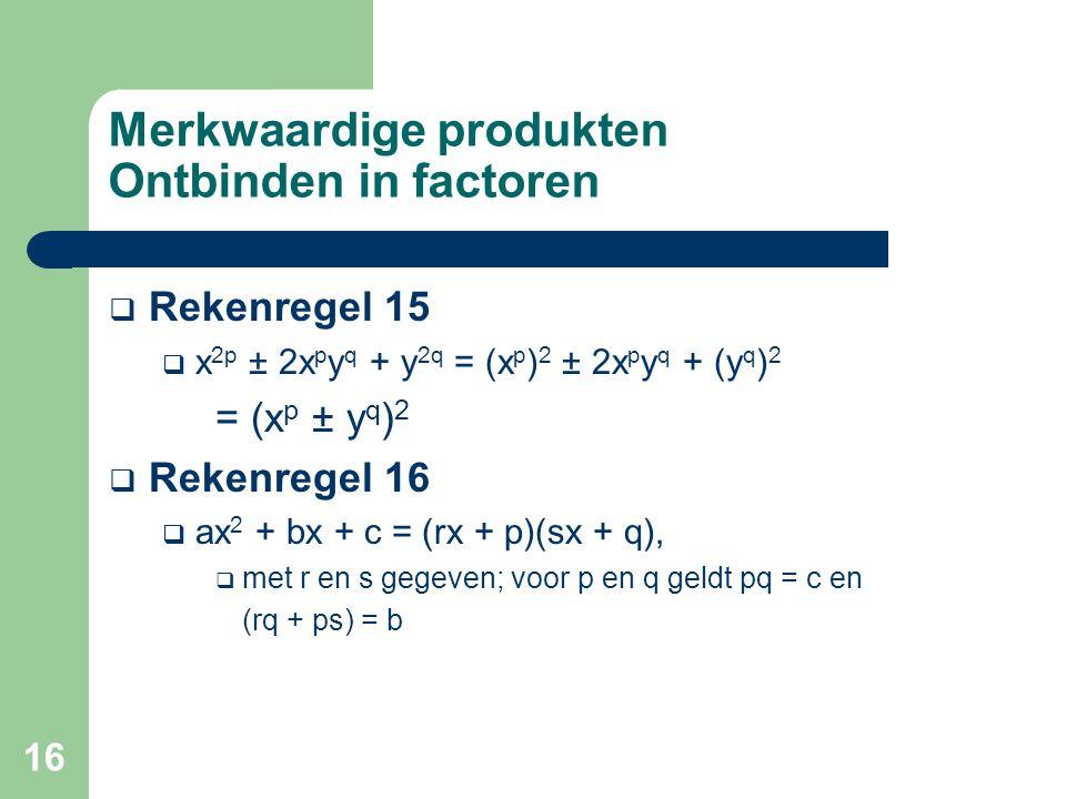 16 Merkwaardige produkten Ontbinden in factoren  Rekenregel 15  x 2p ± 2x p y q + y 2q = (x p ) 2 ± 2x p y q + (y q ) 2 = (x p ± y q ) 2  Rekenrege