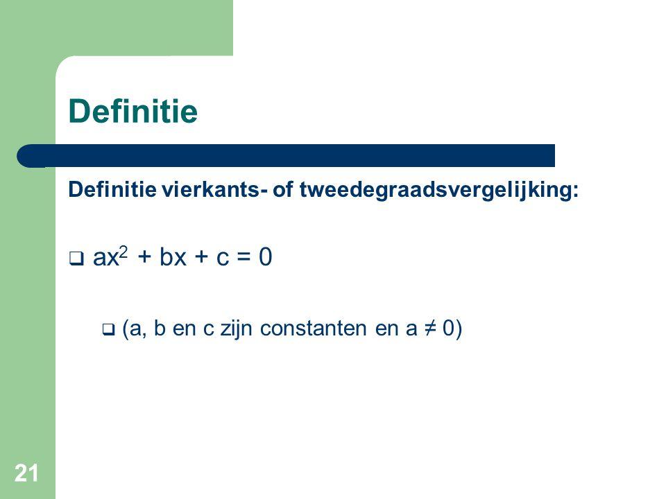 21 Definitie Definitie vierkants- of tweedegraadsvergelijking:  ax 2 + bx + c = 0  (a, b en c zijn constanten en a ≠ 0)