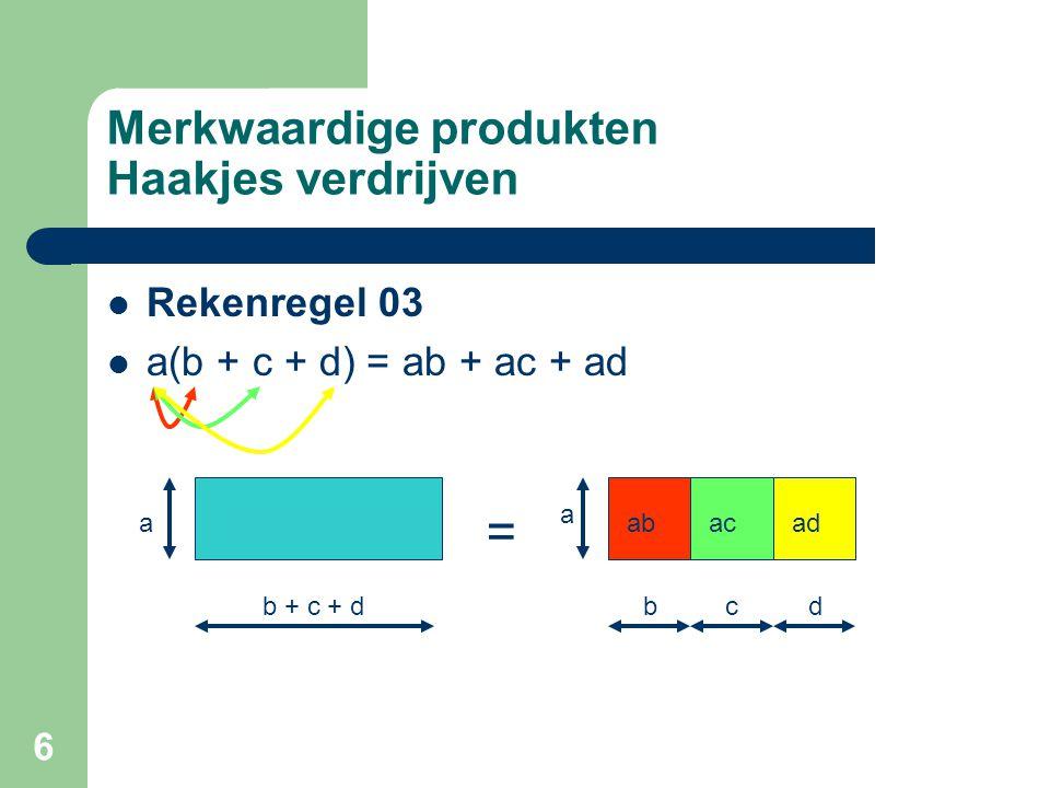 6 Merkwaardige produkten Haakjes verdrijven Rekenregel 03 a(b + c + d) = ab + ac + ad a b + c + d a bcd abacad =