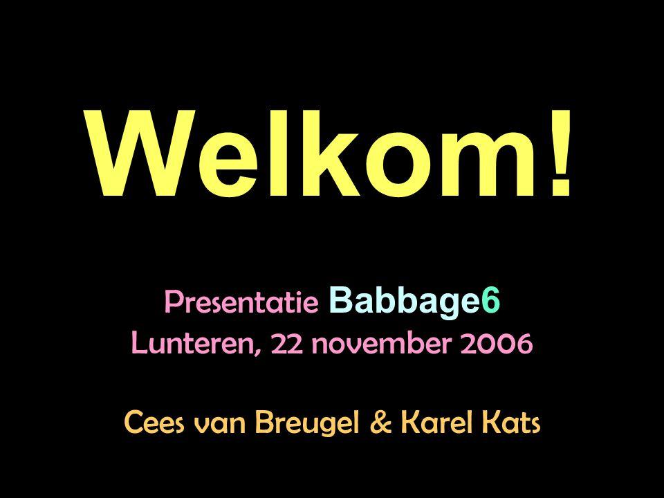 Welkom! Presentatie Babbage6 Lunteren, 22 november 2006 Cees van Breugel & Karel Kats