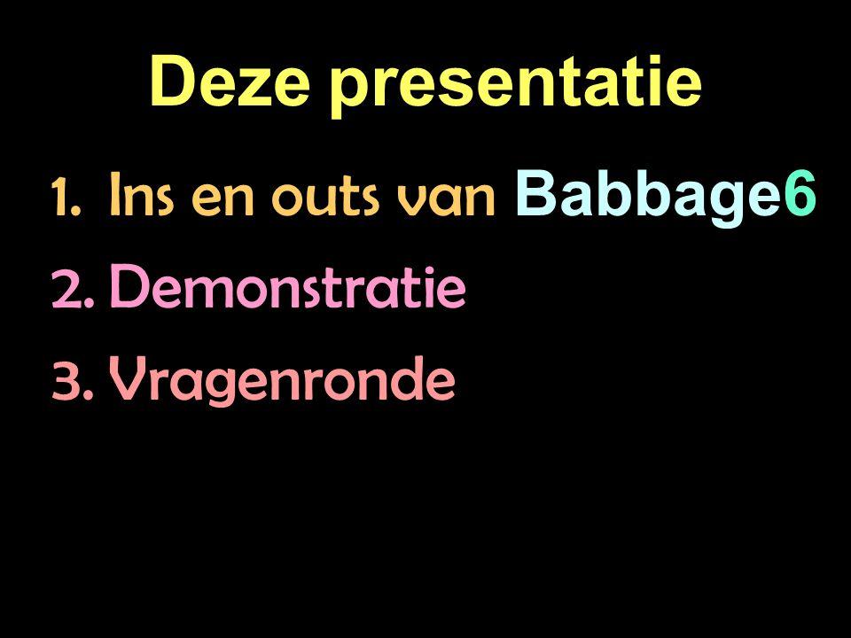 Deze presentatie 1.Ins en outs van Babbage6 2.Demonstratie 3.Vragenronde