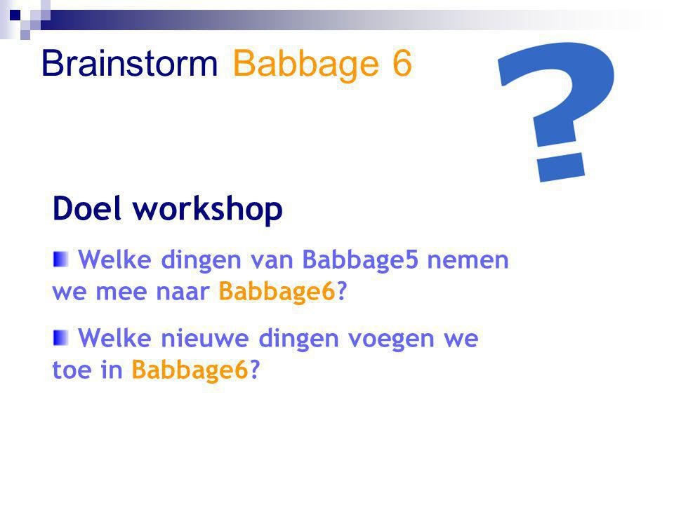 Doel workshop Welke dingen van Babbage5 nemen we mee naar Babbage6? Welke nieuwe dingen voegen we toe in Babbage6?