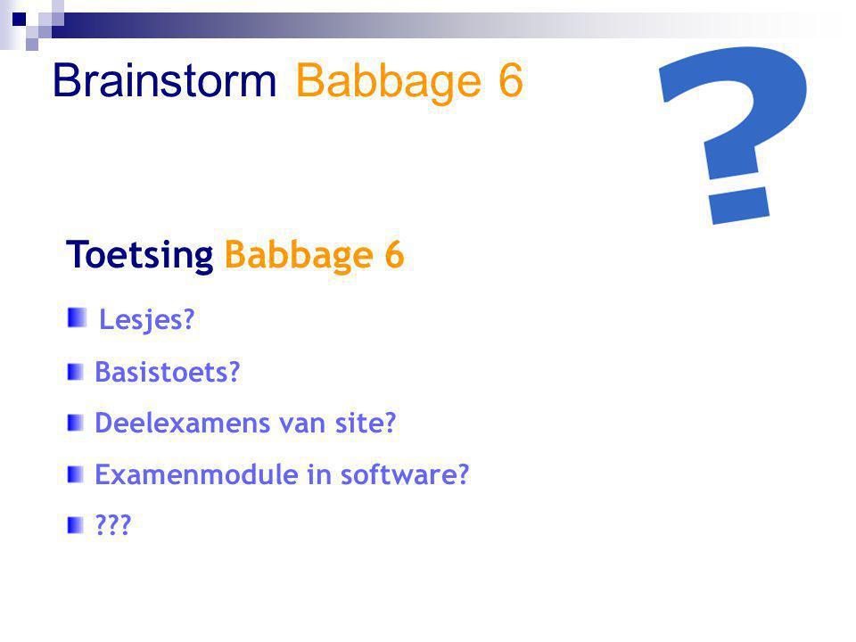 Brainstorm Babbage 6 Toetsing Babbage 6 Lesjes? Basistoets? Deelexamens van site? Examenmodule in software? ???