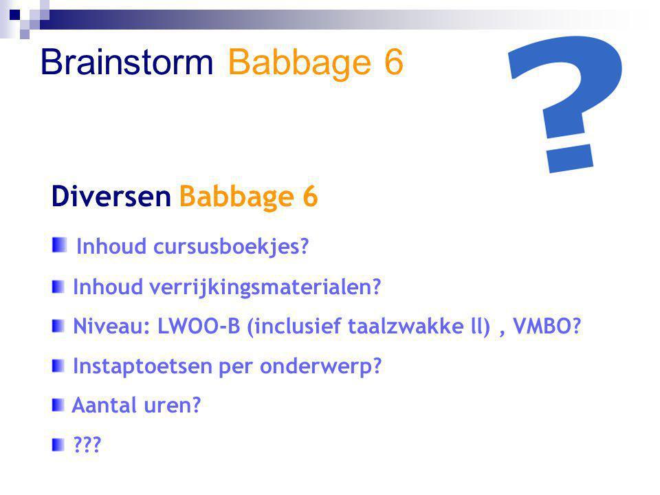 Brainstorm Babbage 6 Diversen Babbage 6 Inhoud cursusboekjes? Inhoud verrijkingsmaterialen? Niveau: LWOO-B (inclusief taalzwakke ll), VMBO? Instaptoet