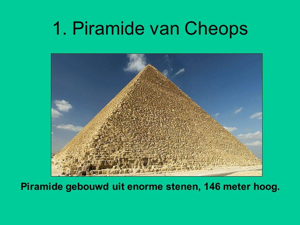 1. Piramide van Cheops Piramide gebouwd uit enorme stenen, 146 meter hoog.
