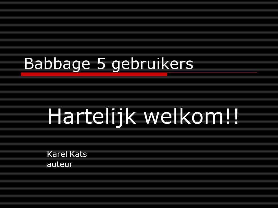 Babbage 5 gebruikers Hartelijk welkom!! Karel Kats auteur