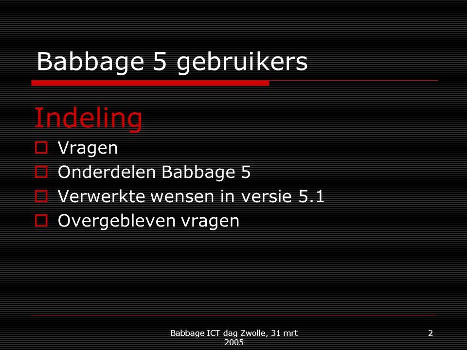 Babbage ICT dag Zwolle, 31 mrt 2005 2 Babbage 5 gebruikers Indeling  Vragen  Onderdelen Babbage 5  Verwerkte wensen in versie 5.1  Overgebleven vragen
