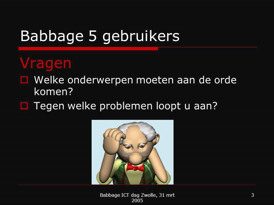 Babbage ICT dag Zwolle, 31 mrt 2005 3 Babbage 5 gebruikers Vragen  Welke onderwerpen moeten aan de orde komen.