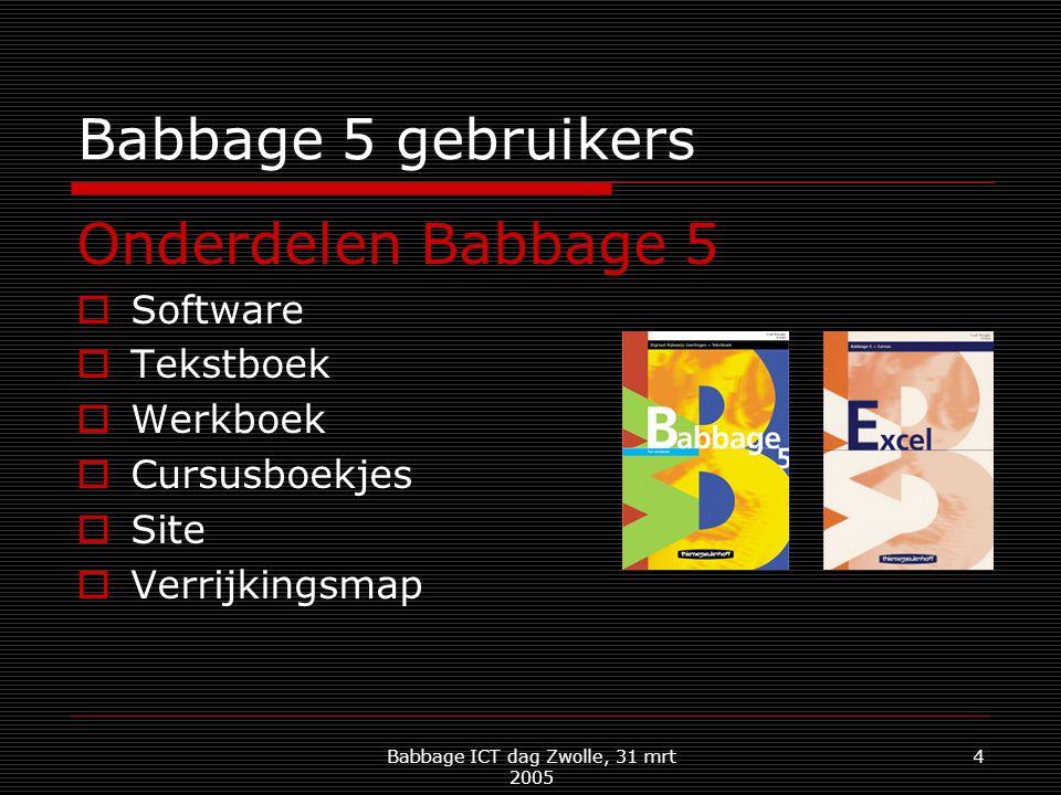 Babbage ICT dag Zwolle, 31 mrt 2005 4 Babbage 5 gebruikers Onderdelen Babbage 5  Software  Tekstboek  Werkboek  Cursusboekjes  Site  Verrijkingsmap