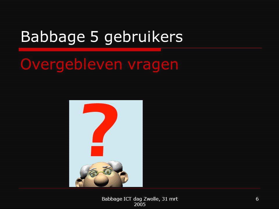 Babbage ICT dag Zwolle, 31 mrt 2005 6 Babbage 5 gebruikers Overgebleven vragen