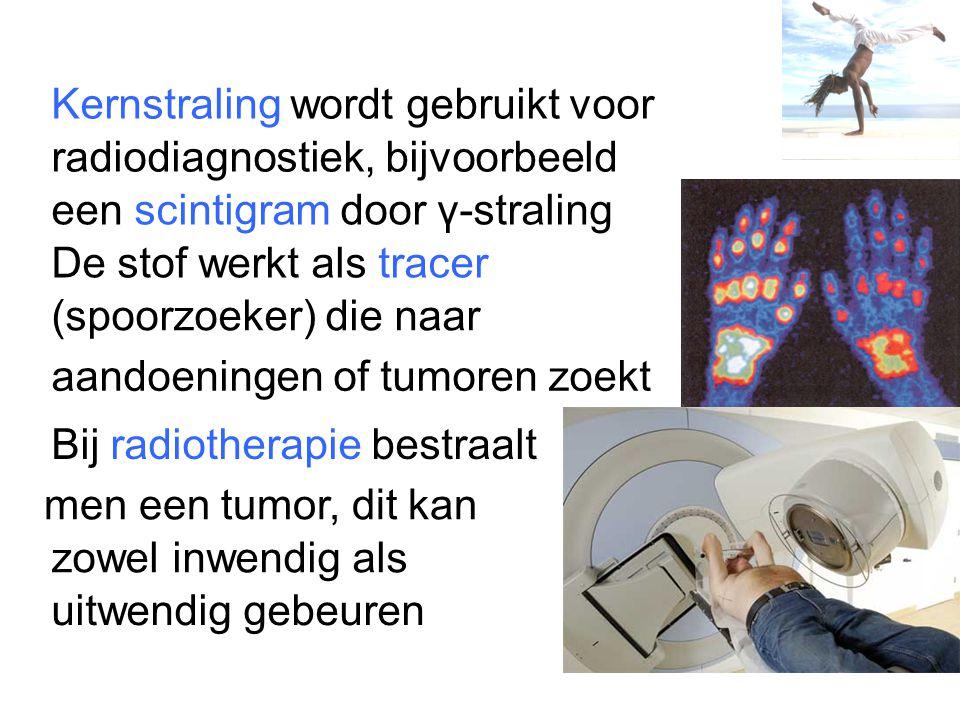 Kernstraling wordt gebruikt voor radiodiagnostiek, bijvoorbeeld een scintigram door γ-straling De stof werkt als tracer (spoorzoeker) die naar aandoen