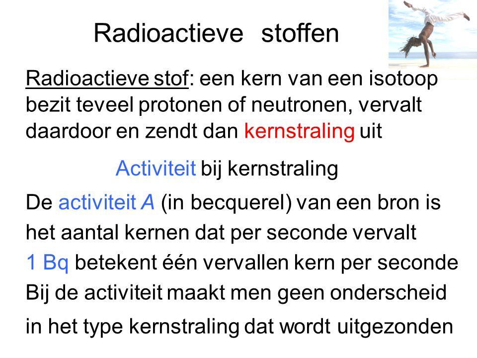 Activiteit De activiteit van een radioactieve bron hangt af van de hoeveelheid en de instabiliteit van de betreffende radioactieve isotoop Voor de activiteit A(t) op tijdstip t geldt: Uit combinatie van de formules is af te leiden dat: Voor het aantal instabiele kernen N(t) en voor de activiteit A(t) is er sprake van een exponentieel verband als functie van de tijd t A(t) resp.