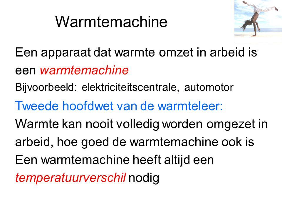 Warmtemachine Een apparaat dat warmte omzet in arbeid is een warmtemachine Bijvoorbeeld: elektriciteitscentrale, automotor Tweede hoofdwet van de warm