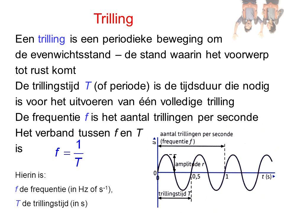 Trilling Een trilling is een periodieke beweging om de evenwichtsstand – de stand waarin het voorwerp tot rust komt De trillingstijd T (of periode) is de tijdsduur die nodig is voor het uitvoeren van één volledige trilling De frequentie f is het aantal trillingen per seconde Het verband tussen f en T is Hierin is: f de frequentie (in Hz of s -1 ), T de trillingstijd (in s)