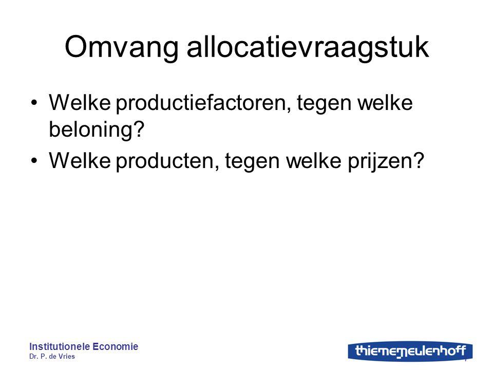 Institutionele Economie Dr. P. de Vries 7 Omvang allocatievraagstuk Welke productiefactoren, tegen welke beloning? Welke producten, tegen welke prijze
