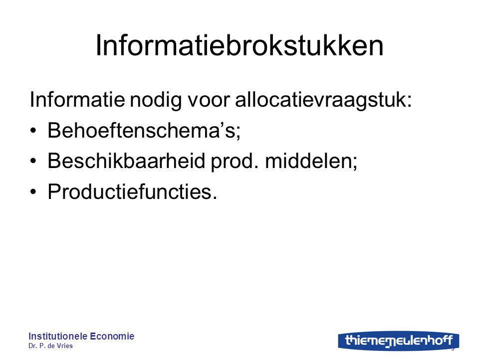 Institutionele Economie Dr. P. de Vries 9 Informatiebrokstukken Informatie nodig voor allocatievraagstuk: Behoeftenschema's; Beschikbaarheid prod. mid