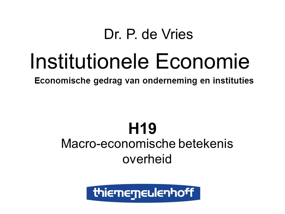 H19 Macro-economische betekenis overheid Institutionele Economie Economische gedrag van onderneming en instituties Dr. P. de Vries