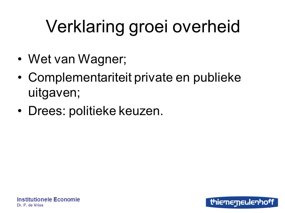 Institutionele Economie Dr. P. de Vries 4 Verklaring groei overheid Wet van Wagner; Complementariteit private en publieke uitgaven; Drees: politieke k