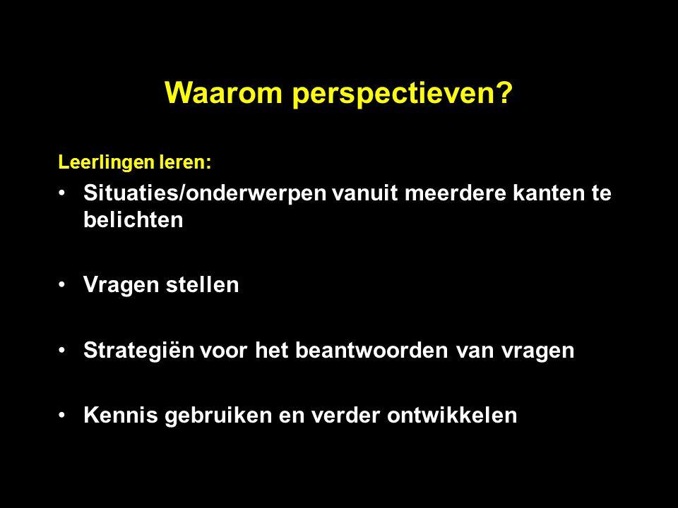 Waarom perspectieven? Leerlingen leren: Situaties/onderwerpen vanuit meerdere kanten te belichten Vragen stellen Strategiën voor het beantwoorden van