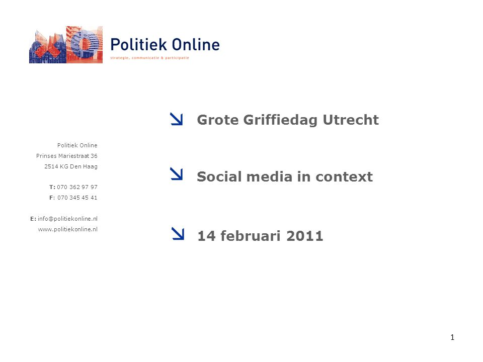 Politiek Online Prinses Mariestraat 36 2514 KG Den Haag T: 070 362 97 97 F: 070 345 45 41 E: info@politiekonline.nl www.politiekonline.nl Grote Griffiedag Utrecht Social media in context 14 februari 2011 1