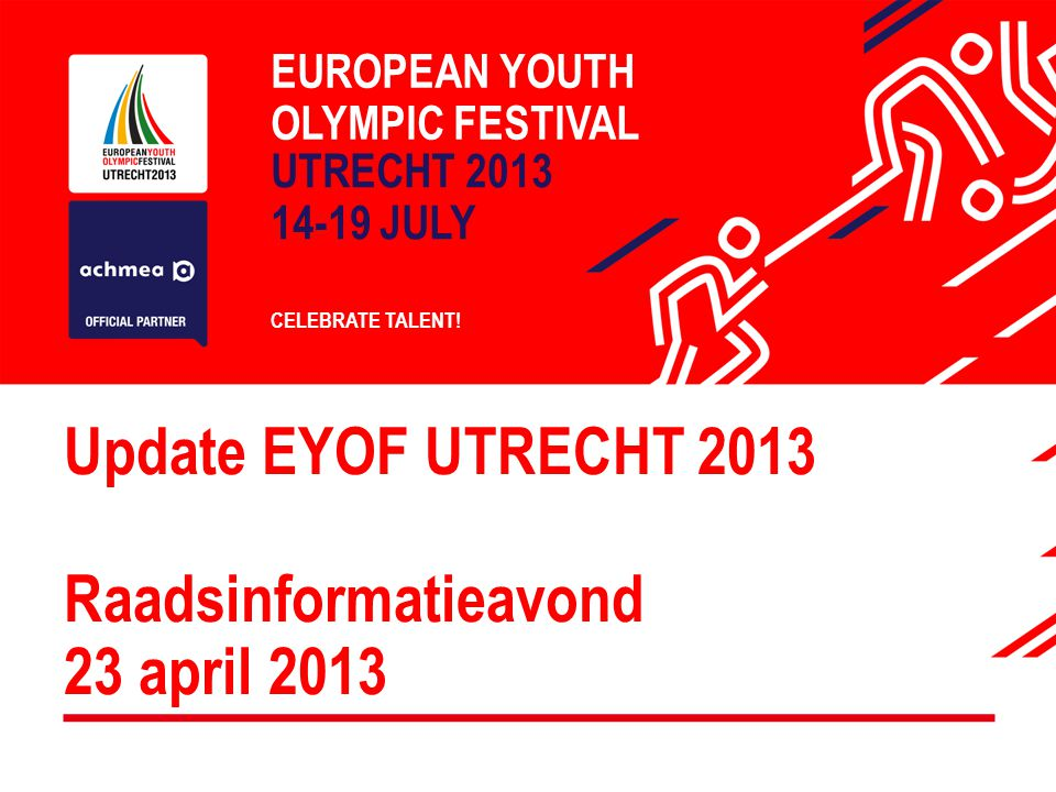 Update EYOF UTRECHT 2013 Raadsinformatieavond 23 april 2013 EUROPEAN YOUTH OLYMPIC FESTIVAL UTRECHT 2013 14-19 JULY CELEBRATE TALENT!