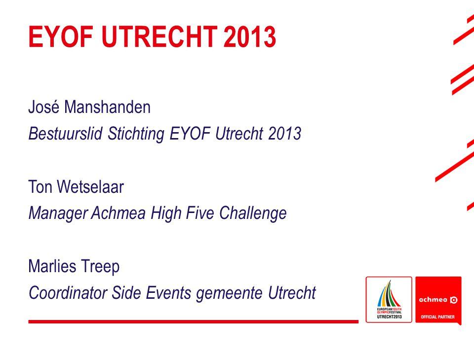 EYOF UTRECHT 2013 José Manshanden Bestuurslid Stichting EYOF Utrecht 2013 Ton Wetselaar Manager Achmea High Five Challenge Marlies Treep Coordinator S