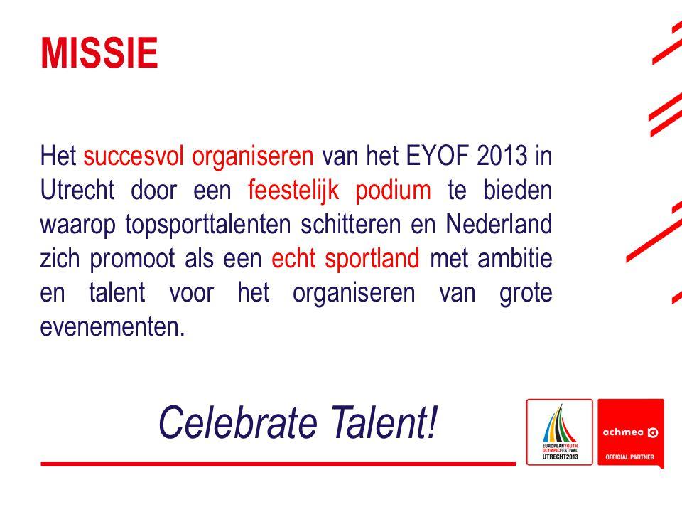 MISSIE Het succesvol organiseren van het EYOF 2013 in Utrecht door een feestelijk podium te bieden waarop topsporttalenten schitteren en Nederland zic