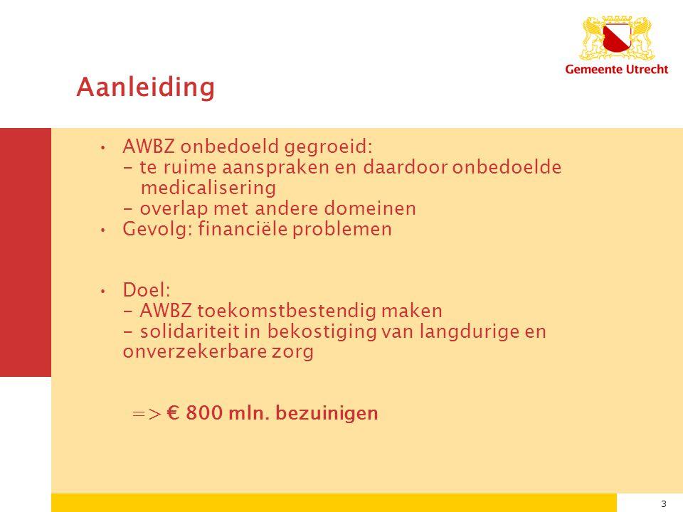 3 Aanleiding AWBZ onbedoeld gegroeid: - te ruime aanspraken en daardoor onbedoelde medicalisering - overlap met andere domeinen Gevolg: financiële problemen Doel: - AWBZ toekomstbestendig maken - solidariteit in bekostiging van langdurige en onverzekerbare zorg => € 800 mln.