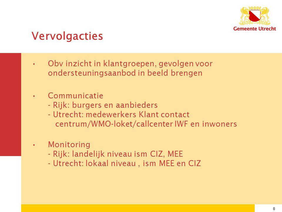 8 Vervolgacties Obv inzicht in klantgroepen, gevolgen voor ondersteuningsaanbod in beeld brengen Communicatie - Rijk: burgers en aanbieders - Utrecht: medewerkers Klant contact centrum/WMO-loket/callcenter IWF en inwoners Monitoring - Rijk: landelijk niveau ism CIZ, MEE - Utrecht: lokaal niveau, ism MEE en CIZ