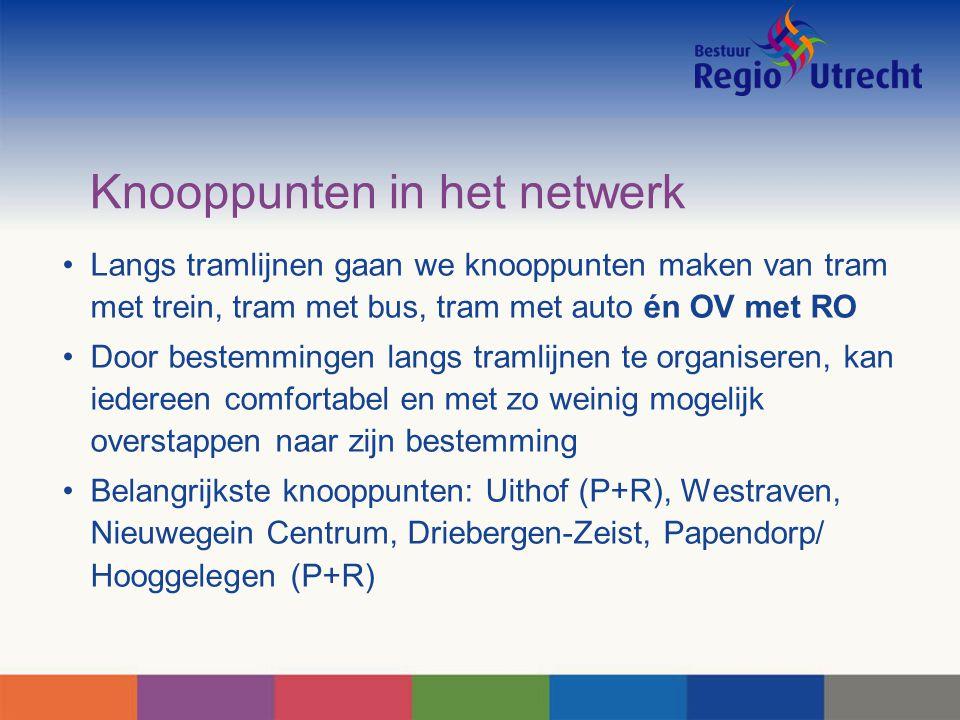 Knooppunten in het netwerk Langs tramlijnen gaan we knooppunten maken van tram met trein, tram met bus, tram met auto én OV met RO Door bestemmingen langs tramlijnen te organiseren, kan iedereen comfortabel en met zo weinig mogelijk overstappen naar zijn bestemming Belangrijkste knooppunten: Uithof (P+R), Westraven, Nieuwegein Centrum, Driebergen-Zeist, Papendorp/ Hooggelegen (P+R)