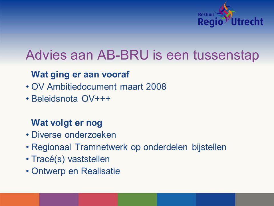 Advies aan AB-BRU is een tussenstap Wat ging er aan vooraf OV Ambitiedocument maart 2008 Beleidsnota OV+++ Wat volgt er nog Diverse onderzoeken Regionaal Tramnetwerk op onderdelen bijstellen Tracé(s) vaststellen Ontwerp en Realisatie