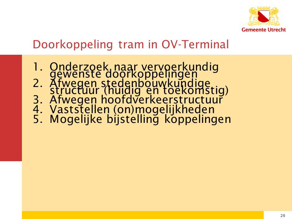 26 Doorkoppeling tram in OV-Terminal 1.Onderzoek naar vervoerkundig gewenste doorkoppelingen 2.Afwegen stedenbouwkundige structuur (huidig en toekomstig) 3.Afwegen hoofdverkeerstructuur 4.Vaststellen (on)mogelijkheden 5.Mogelijke bijstelling koppelingen