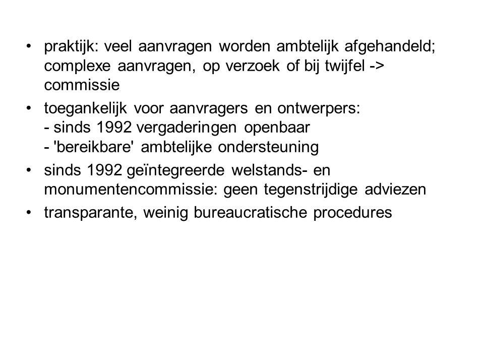praktijk: veel aanvragen worden ambtelijk afgehandeld; complexe aanvragen, op verzoek of bij twijfel -> commissie toegankelijk voor aanvragers en ontwerpers: - sinds 1992 vergaderingen openbaar - bereikbare ambtelijke ondersteuning sinds 1992 geïntegreerde welstands- en monumentencommissie: geen tegenstrijdige adviezen transparante, weinig bureaucratische procedures