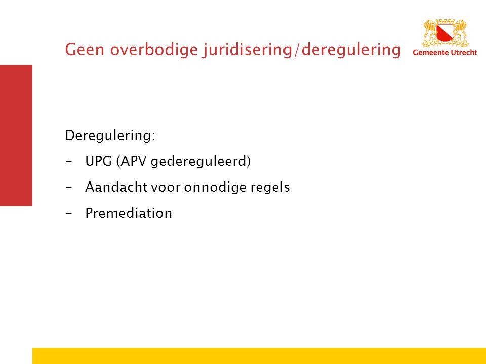 Geen overbodige juridisering/deregulering Deregulering: -UPG (APV gedereguleerd) -Aandacht voor onnodige regels -Premediation